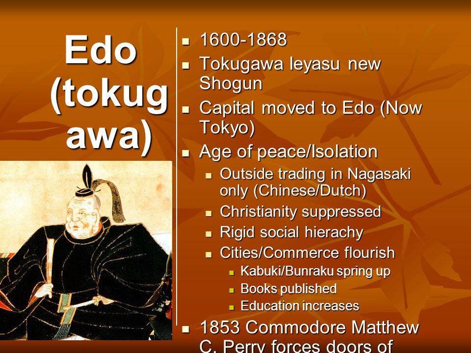 Edo (tokug awa) 1600-1868 1600-1868 Tokugawa Ieyasu new Shogun Tokugawa Ieyasu new Shogun Capital moved to Edo (Now Tokyo) Capital moved to Edo (Now T