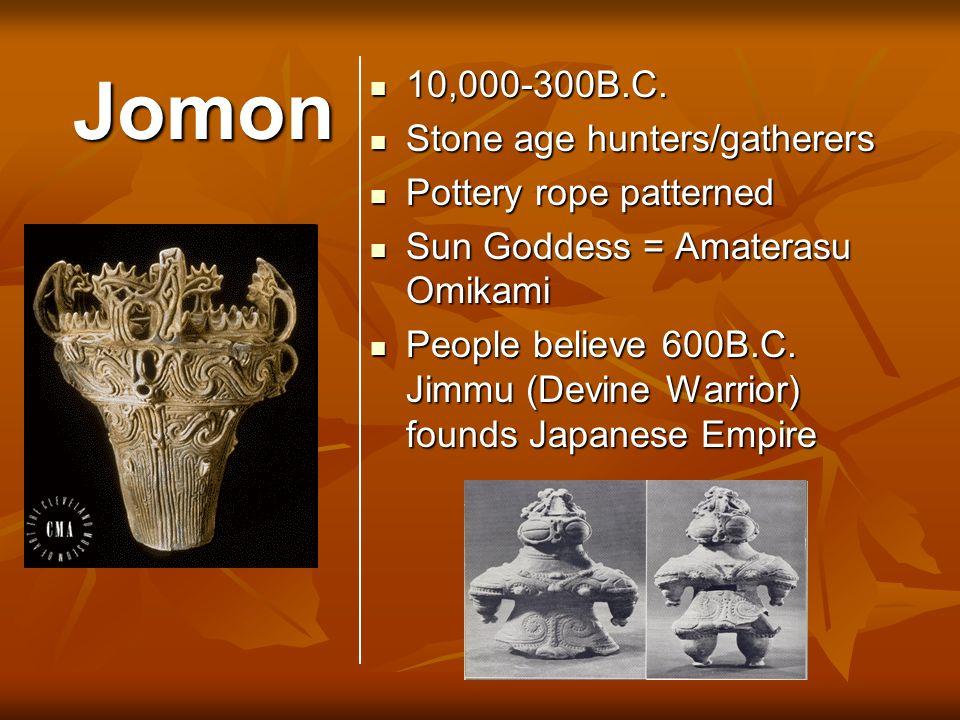 Jomon 10,000-300B.C. 10,000-300B.C. Stone age hunters/gatherers Stone age hunters/gatherers Pottery rope patterned Pottery rope patterned Sun Goddess
