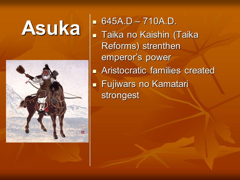Asuka 645A.D – 710A.D. 645A.D – 710A.D. Taika no Kaishin (Taika Reforms) strenthen emperor's power Taika no Kaishin (Taika Reforms) strenthen emperor'