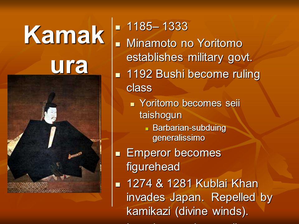 Kamak ura 1185– 1333 1185– 1333 Minamoto no Yoritomo establishes military govt. Minamoto no Yoritomo establishes military govt. 1192 Bushi become ruli