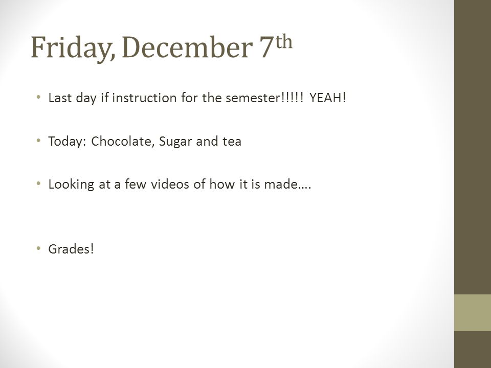 Friday, December 7 th Last day if instruction for the semester!!!!.