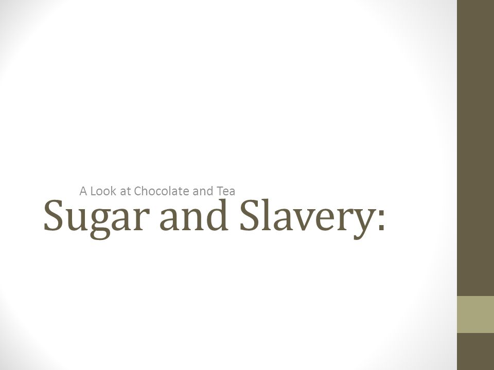 Sugar and Slavery: A Look at Chocolate and Tea