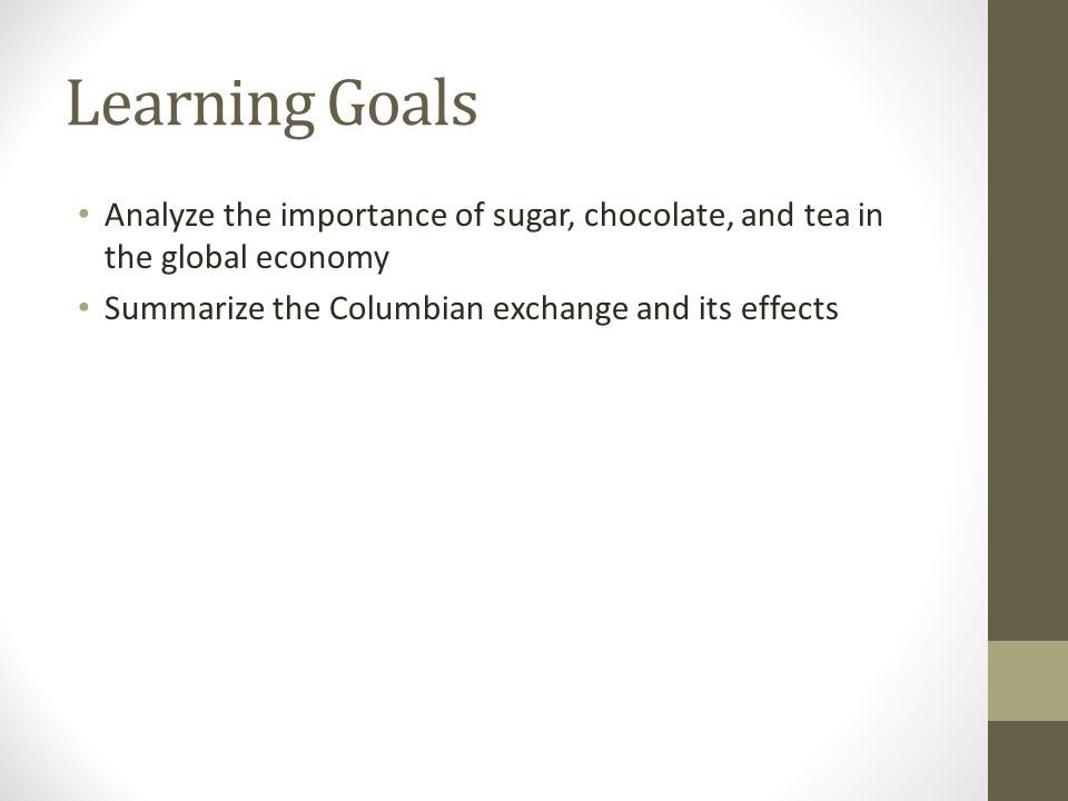Learning Goals Analyze the importance of sugar, chocolate, and tea in the global economy Summarize the Columbian exchange and its effects