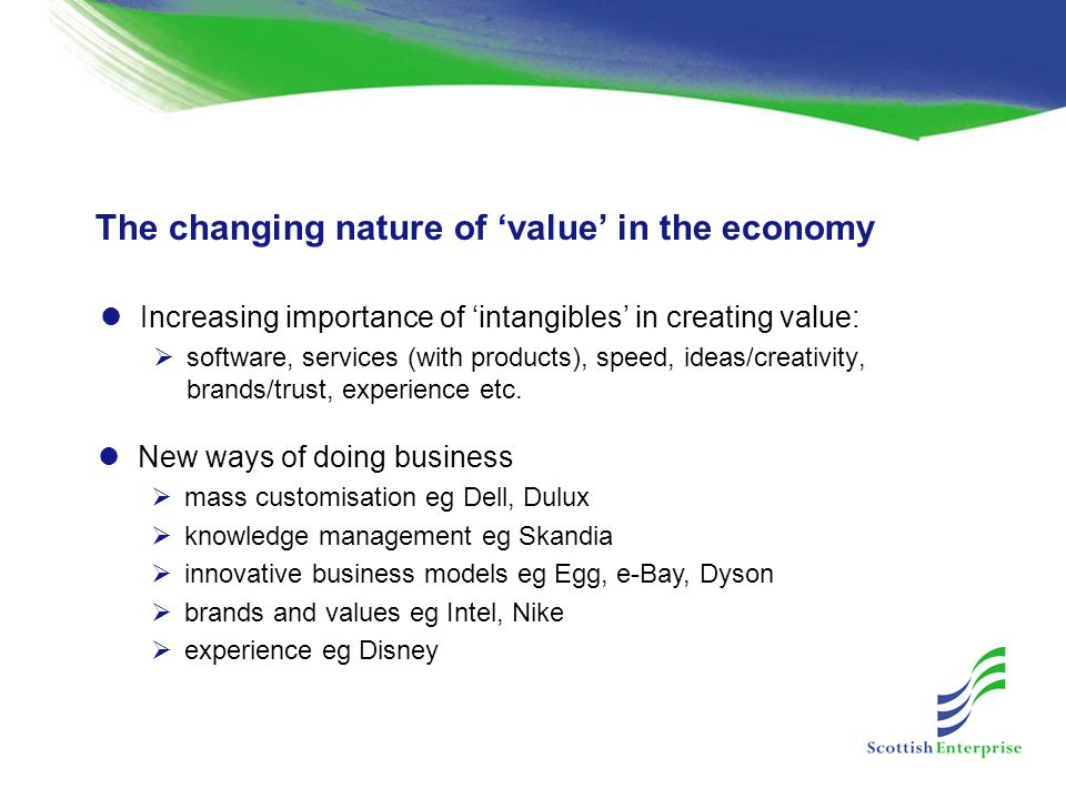 The changing nature of 'value' in the economy Increasing importance of 'intangibles' in creating value:  software, services (with products), speed, ideas/creativity, brands/trust, experience etc.