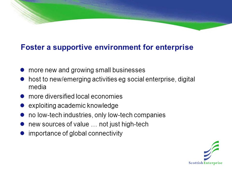 Foster a supportive environment for enterprise more new and growing small businesses host to new/emerging activities eg social enterprise, digital media more diversified local economies exploiting academic knowledge no low-tech industries, only low-tech companies new sources of value … not just high-tech importance of global connectivity