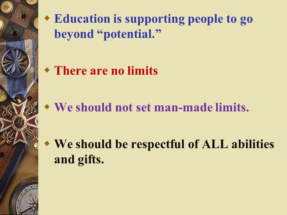  Education is supporting people to go beyond potential.  There are no limits  We should not set man-made limits.
