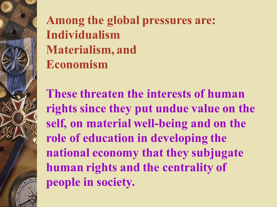 Among the global pressures are: Individualism Materialism, and Economism These threaten the interests of human rights since they put undue value on the self, on material well-being and on the role of education in developing the national economy that they subjugate human rights and the centrality of people in society.