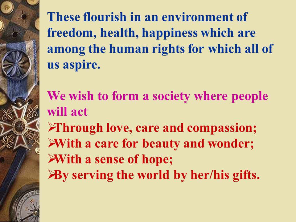 These flourish in an environment of freedom, health, happiness which are among the human rights for which all of us aspire.