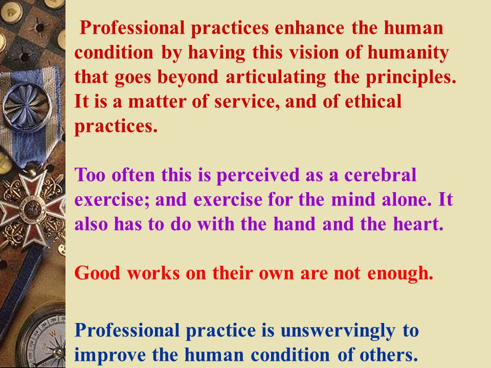 Professional practices enhance the human condition by having this vision of humanity that goes beyond articulating the principles.
