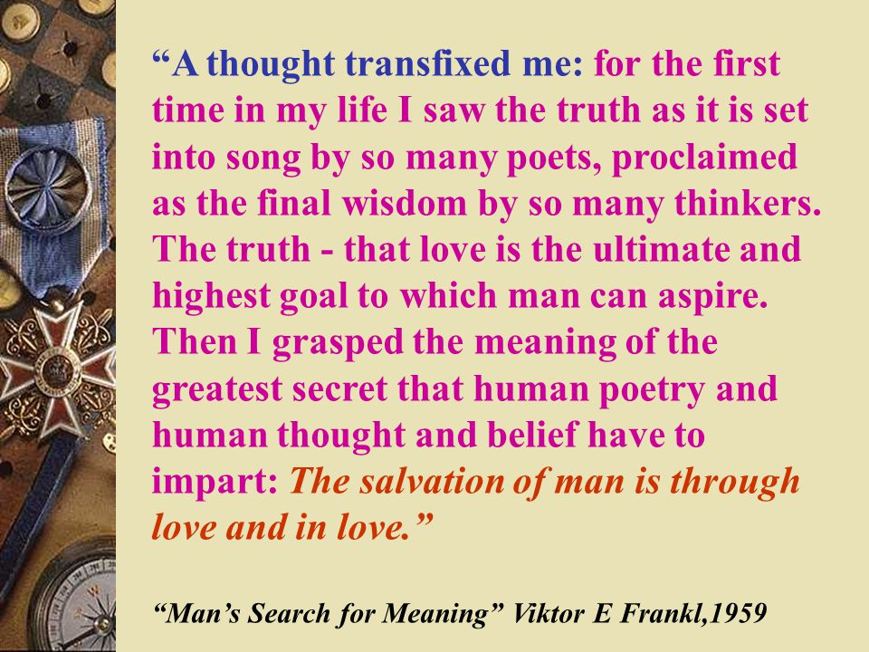 A thought transfixed me: for the first time in my life I saw the truth as it is set into song by so many poets, proclaimed as the final wisdom by so many thinkers.