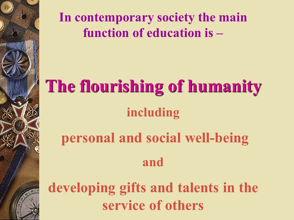 In contemporary society the main function of education is – The flourishing of humanity including personal and social well-being and developing gifts and talents in the service of others
