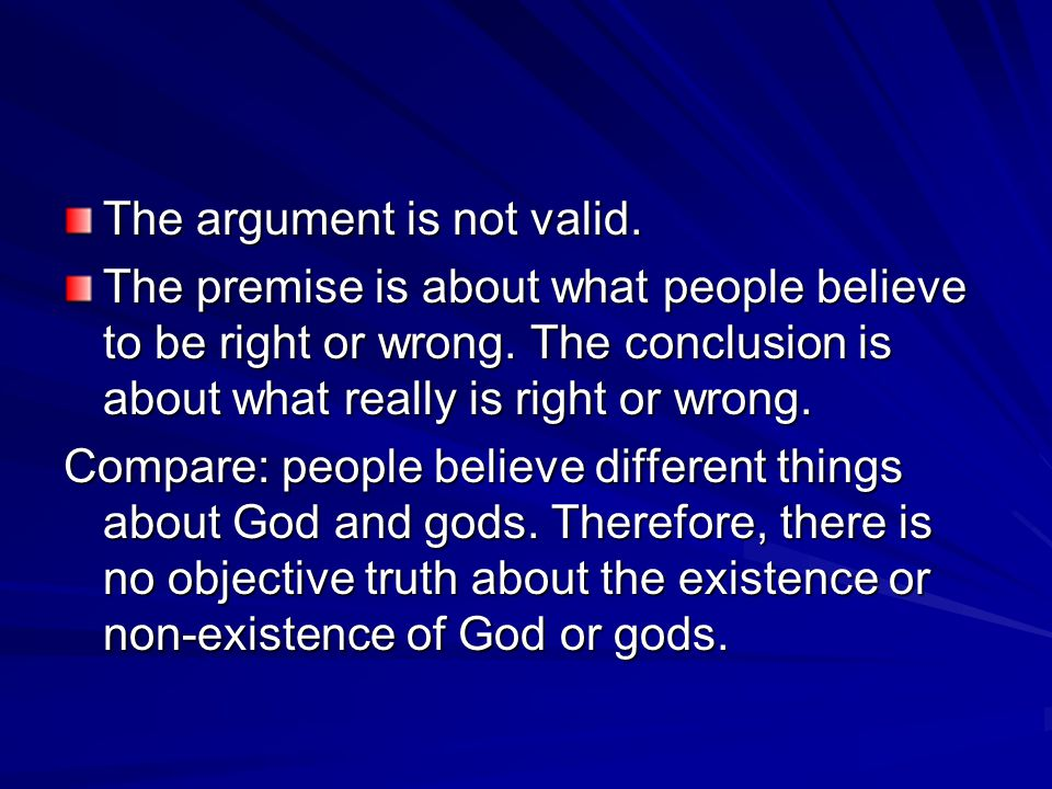 The argument is not valid. The premise is about what people believe to be right or wrong. The conclusion is about what really is right or wrong. Compa