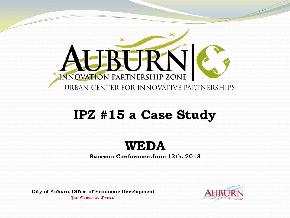 City of Auburn, Office of Economic Development 'Your Catalyst for Success!' IPZ #15 a Case Study WEDA Summer Conference June 13th, 2013