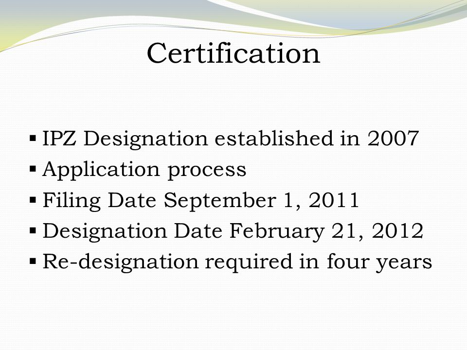 Certification  IPZ Designation established in 2007  Application process  Filing Date September 1, 2011  Designation Date February 21, 2012  Re-designation required in four years