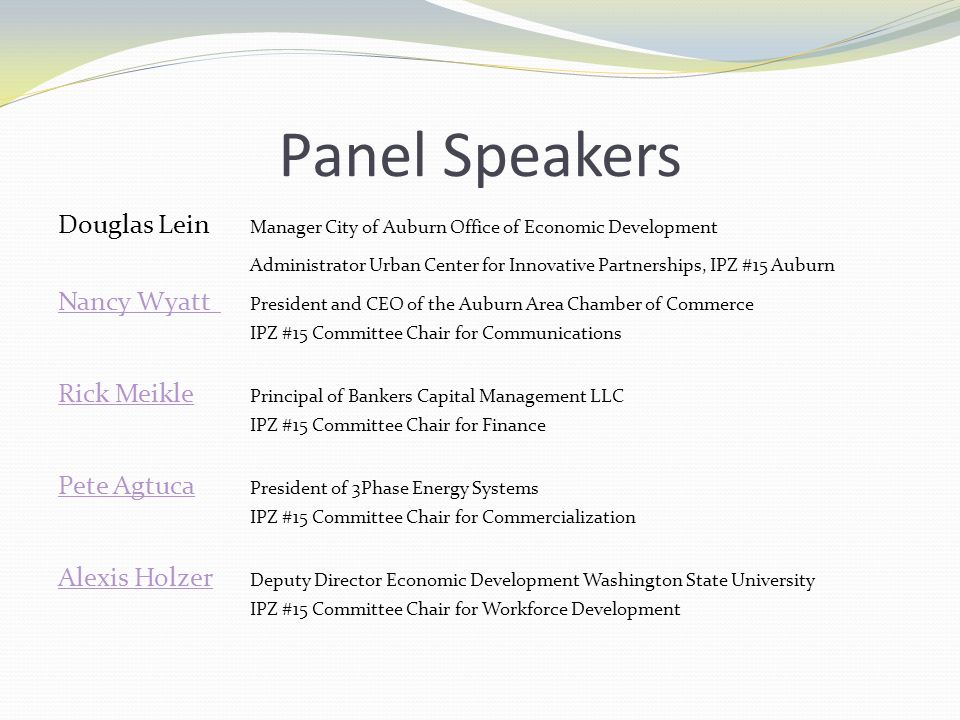 Panel Speakers Douglas Lein Manager City of Auburn Office of Economic Development Administrator Urban Center for Innovative Partnerships, IPZ #15 Auburn Nancy Wyatt Nancy Wyatt President and CEO of the Auburn Area Chamber of Commerce IPZ #15 Committee Chair for Communications Rick Meikle Rick Meikle Principal of Bankers Capital Management LLC IPZ #15 Committee Chair for Finance Pete Agtuca Pete Agtuca President of 3Phase Energy Systems IPZ #15 Committee Chair for Commercialization Alexis Holzer Alexis Holzer Deputy Director Economic Development Washington State University IPZ #15 Committee Chair for Workforce Development