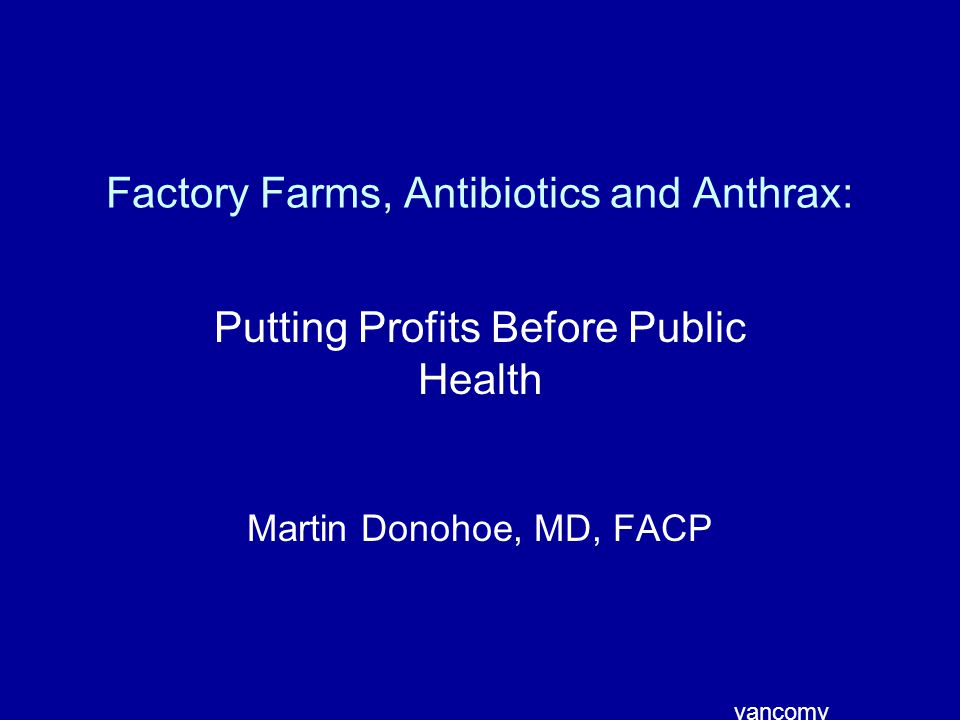 Factory Farms, Antibiotics and Anthrax: Putting Profits Before Public Health Martin Donohoe, MD, FACP vancomy