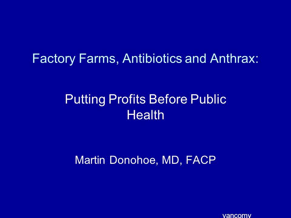 Factory Farms, Antibiotics and Anthrax: Putting Profits Before Public Health Martin Donohoe, MD, FACP vancomy