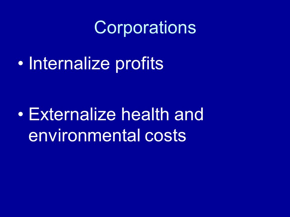 Corporations Internalize profits Externalize health and environmental costs