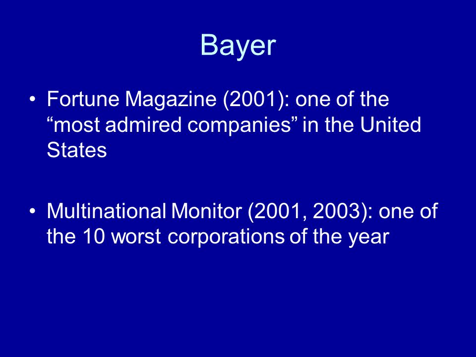 "Bayer Fortune Magazine (2001): one of the ""most admired companies"" in the United States Multinational Monitor (2001, 2003): one of the 10 worst corpor"