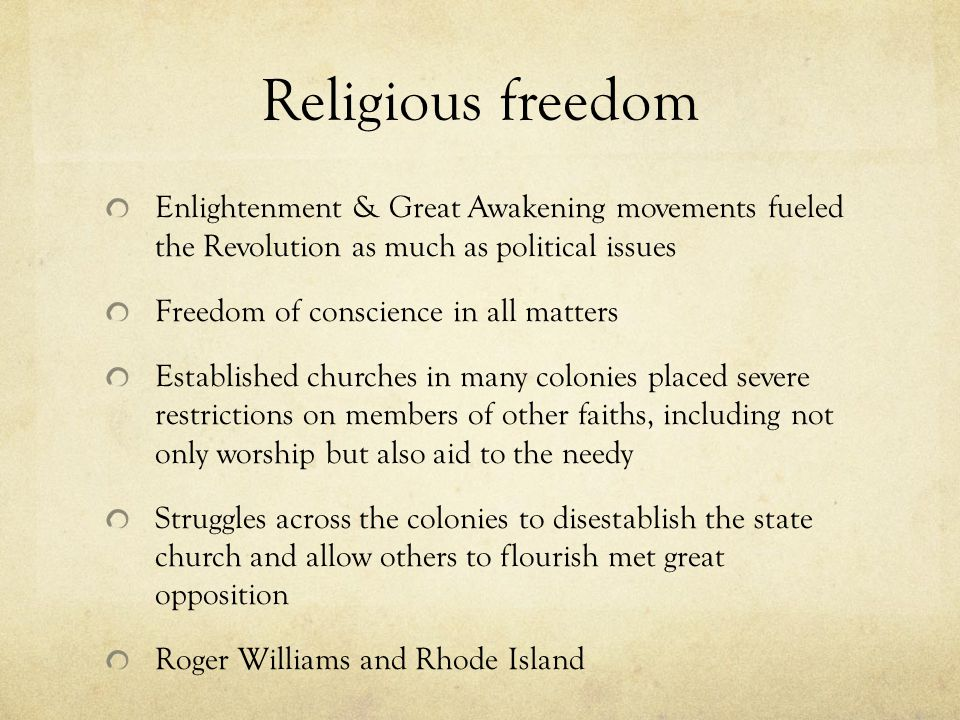Religious freedom Enlightenment & Great Awakening movements fueled the Revolution as much as political issues Freedom of conscience in all matters Established churches in many colonies placed severe restrictions on members of other faiths, including not only worship but also aid to the needy Struggles across the colonies to disestablish the state church and allow others to flourish met great opposition Roger Williams and Rhode Island