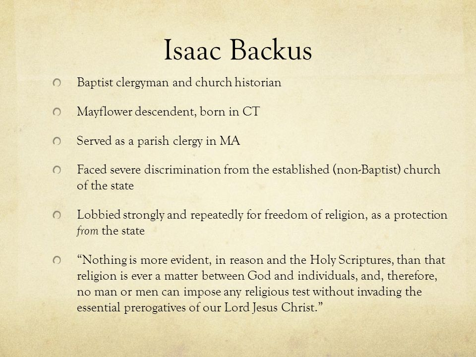 Isaac Backus Baptist clergyman and church historian Mayflower descendent, born in CT Served as a parish clergy in MA Faced severe discrimination from the established (non-Baptist) church of the state Lobbied strongly and repeatedly for freedom of religion, as a protection from the state Nothing is more evident, in reason and the Holy Scriptures, than that religion is ever a matter between God and individuals, and, therefore, no man or men can impose any religious test without invading the essential prerogatives of our Lord Jesus Christ.