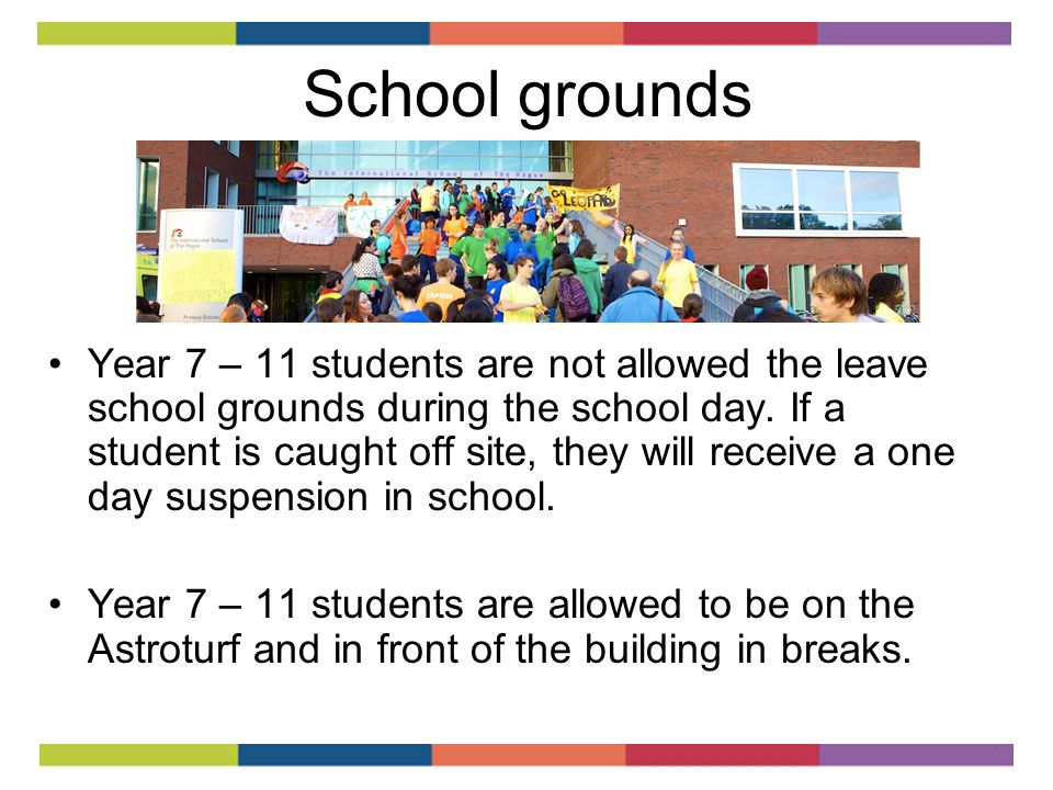 School grounds Year 7 – 11 students are not allowed the leave school grounds during the school day.