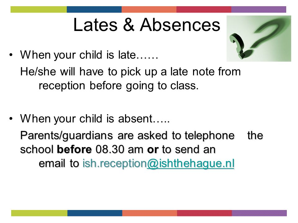 Lates & Absences When your child is late…… He/she will have to pick up a late note from reception before going to class.