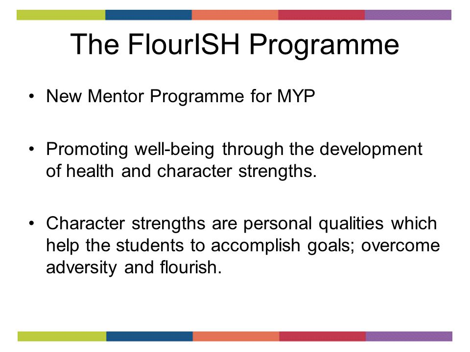 The FlourISH Programme New Mentor Programme for MYP Promoting well-being through the development of health and character strengths.