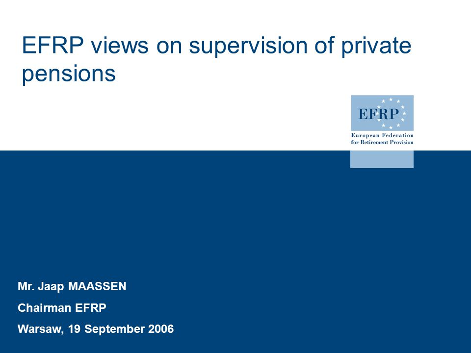 EFRP views on supervision of private pensions Mr. Jaap MAASSEN Chairman EFRP Warsaw, 19 September 2006