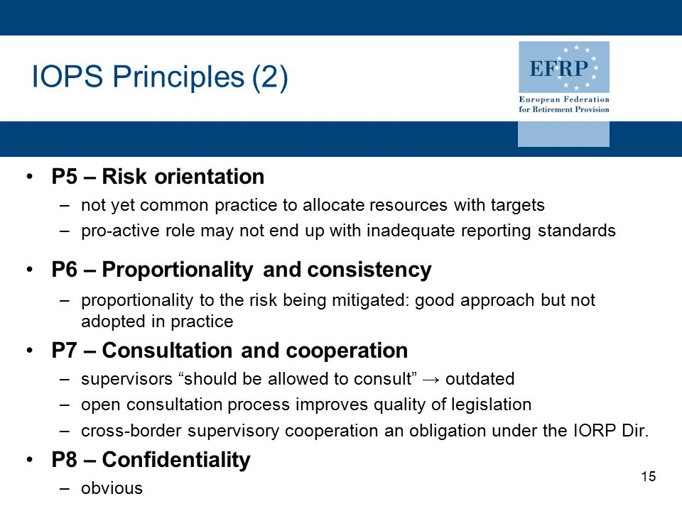 15 IOPS Principles (2) P5 – Risk orientation –not yet common practice to allocate resources with targets –pro-active role may not end up with inadequate reporting standards P6 – Proportionality and consistency –proportionality to the risk being mitigated: good approach but not adopted in practice P7 – Consultation and cooperation –supervisors should be allowed to consult → outdated –open consultation process improves quality of legislation –cross-border supervisory cooperation an obligation under the IORP Dir.