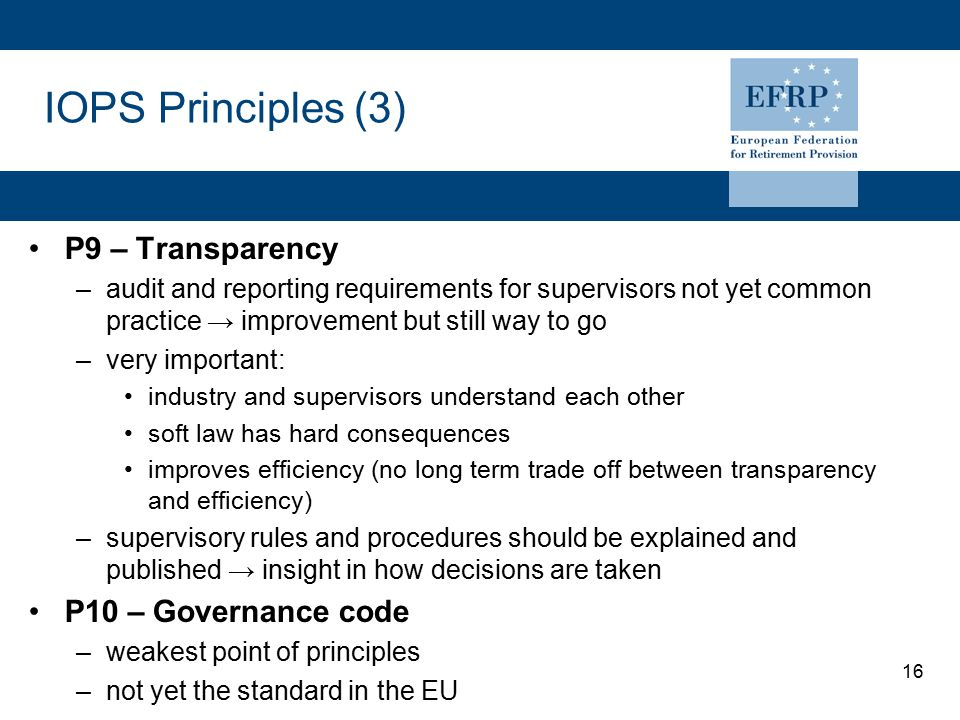 16 IOPS Principles (3) P9 – Transparency –audit and reporting requirements for supervisors not yet common practice → improvement but still way to go –very important: industry and supervisors understand each other soft law has hard consequences improves efficiency (no long term trade off between transparency and efficiency) –supervisory rules and procedures should be explained and published → insight in how decisions are taken P10 – Governance code –weakest point of principles –not yet the standard in the EU