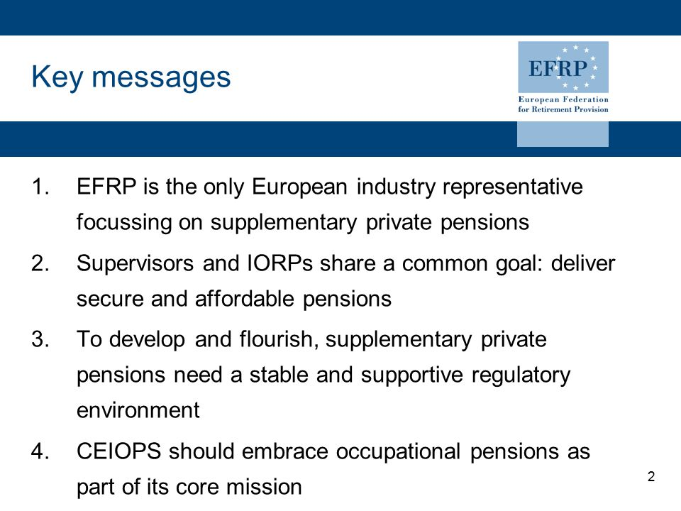 2 Key messages 1.EFRP is the only European industry representative focussing on supplementary private pensions 2.Supervisors and IORPs share a common goal: deliver secure and affordable pensions 3.To develop and flourish, supplementary private pensions need a stable and supportive regulatory environment 4.CEIOPS should embrace occupational pensions as part of its core mission