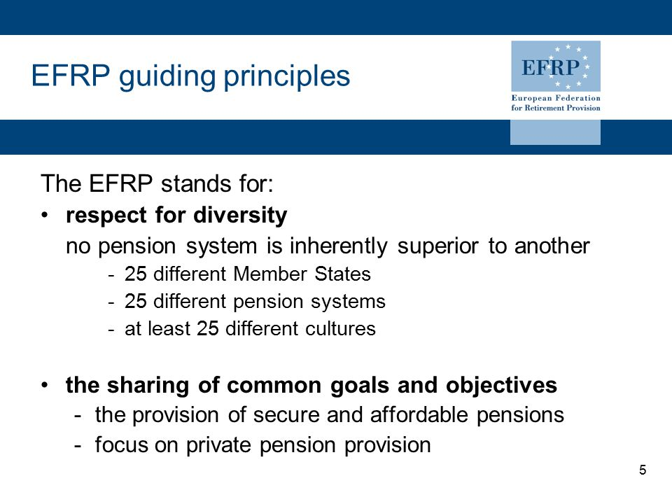 5 EFRP guiding principles The EFRP stands for: respect for diversity no pension system is inherently superior to another -25 different Member States -
