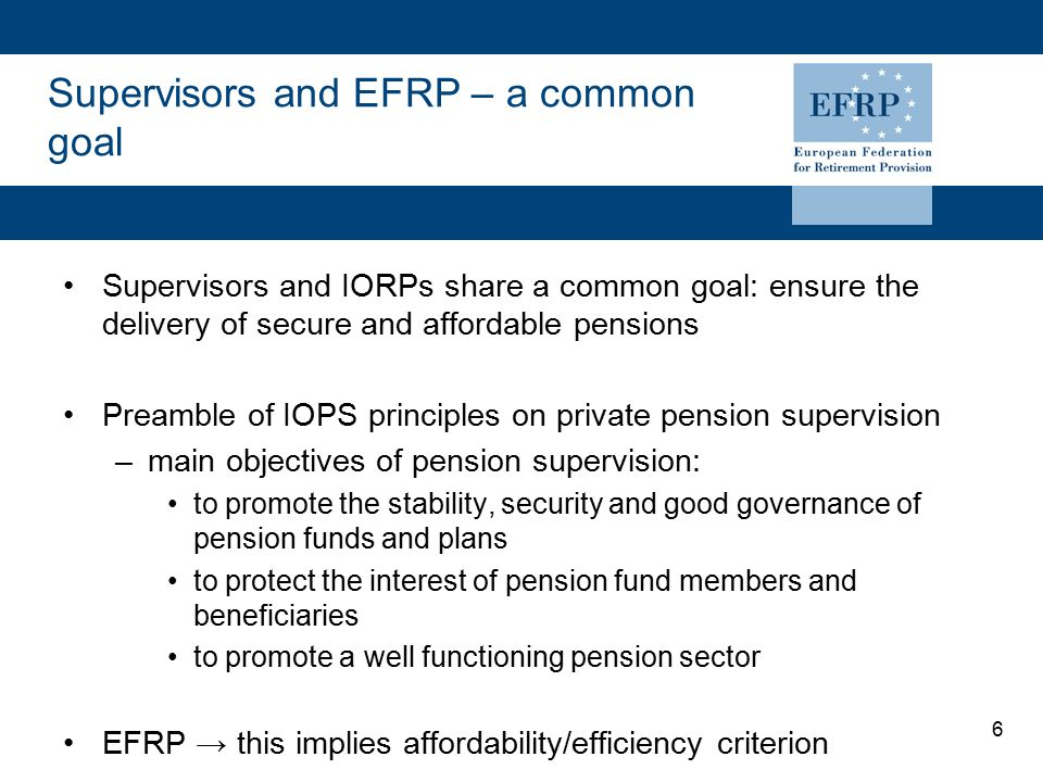 6 Supervisors and EFRP – a common goal Supervisors and IORPs share a common goal: ensure the delivery of secure and affordable pensions Preamble of IO
