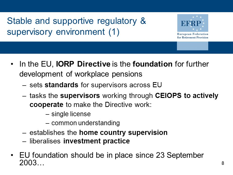 8 Stable and supportive regulatory & supervisory environment (1) In the EU, IORP Directive is the foundation for further development of workplace pensions –sets standards for supervisors across EU –tasks the supervisors working through CEIOPS to actively cooperate to make the Directive work: –single license –common understanding –establishes the home country supervision –liberalises investment practice EU foundation should be in place since 23 September 2003…