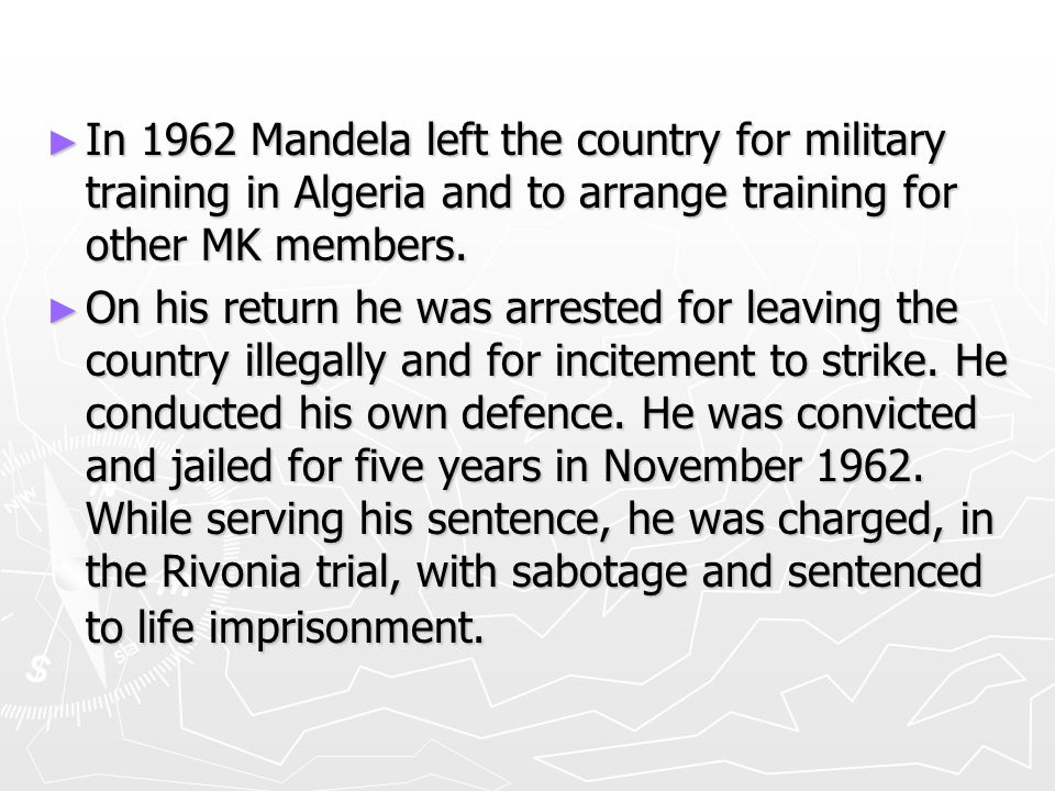 ► In 1962 Mandela left the country for military training in Algeria and to arrange training for other MK members. ► On his return he was arrested for