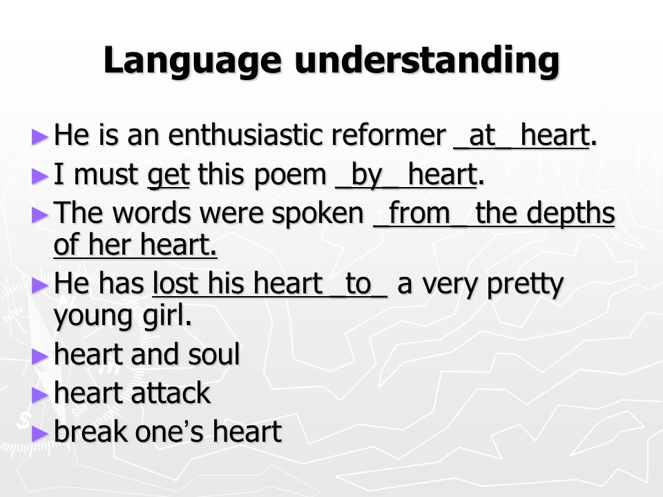 Language understanding ► He is an enthusiastic reformer _at_ heart. ► I must get this poem _by_ heart. ► The words were spoken _from_ the depths of he