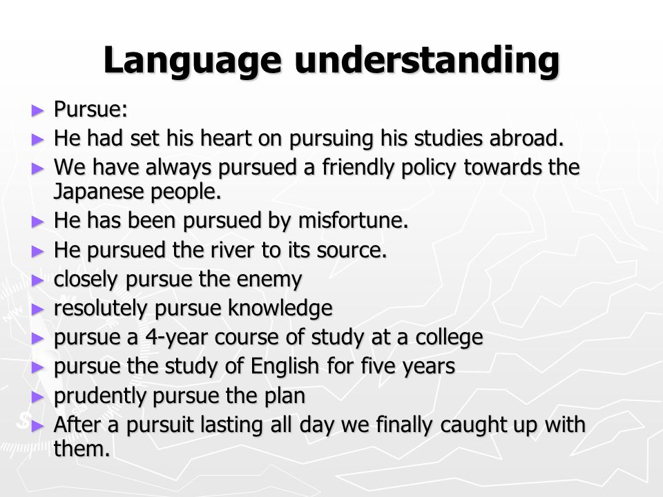 Language understanding ► Pursue: ► He had set his heart on pursuing his studies abroad. ► We have always pursued a friendly policy towards the Japanes