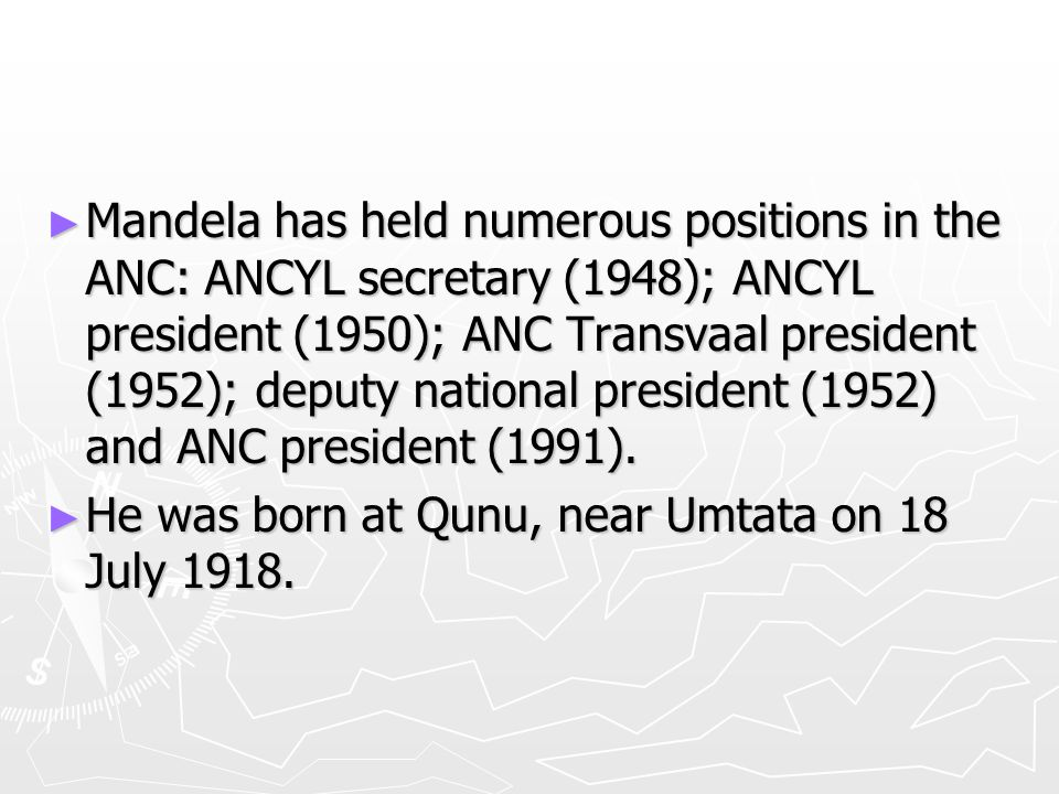 ► Mandela has held numerous positions in the ANC: ANCYL secretary (1948); ANCYL president (1950); ANC Transvaal president (1952); deputy national president (1952) and ANC president (1991).