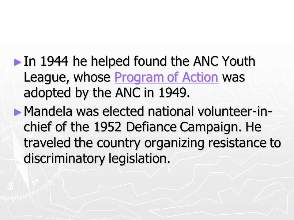 ► In 1944 he helped found the ANC Youth League, whose Program of Action was adopted by the ANC in 1949.