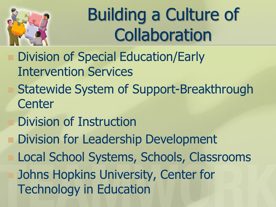 Building a Culture of Collaboration Division of Special Education/Early Intervention Services Statewide System of Support-Breakthrough Center Division of Instruction Division for Leadership Development Local School Systems, Schools, Classrooms Johns Hopkins University, Center for Technology in Education