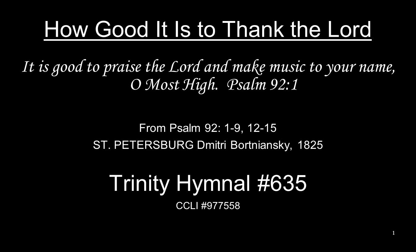 2 How good it is to thank the Lord, And praise to you, Most High, accord, To show your love with morning light, And tell your faithfulness each night; Yea, good it is your praise to sing, And all our sweetest music bring.