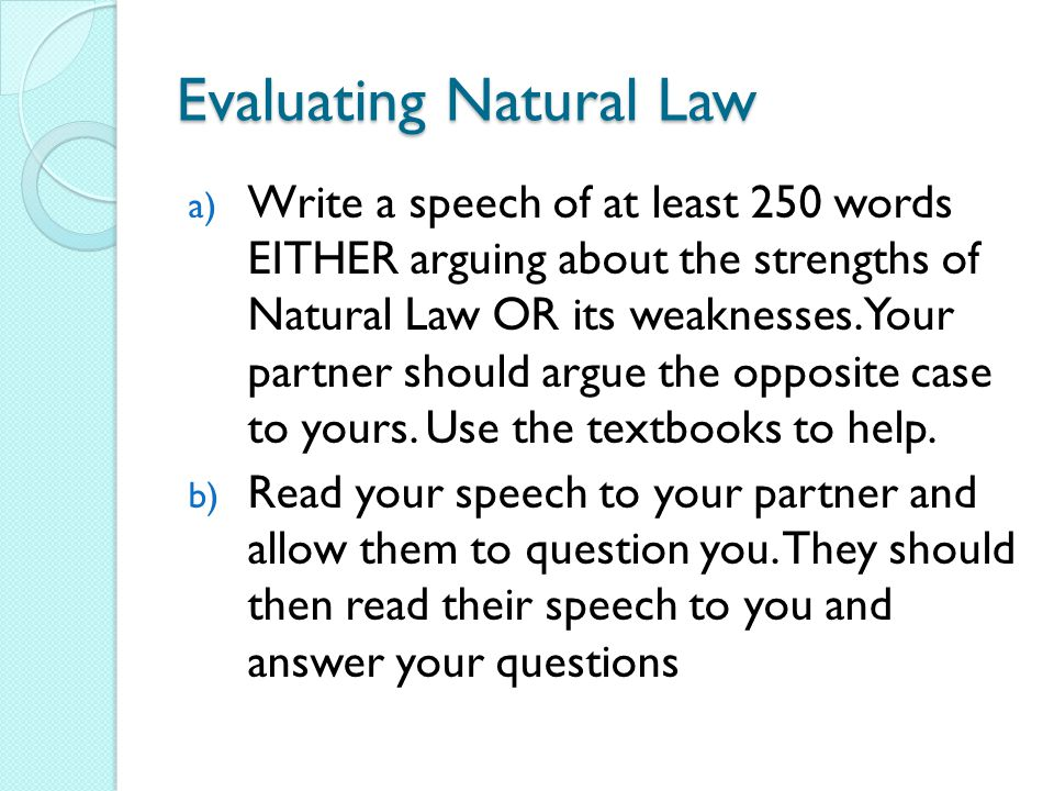 Evaluating Natural Law a) Write a speech of at least 250 words EITHER arguing about the strengths of Natural Law OR its weaknesses.