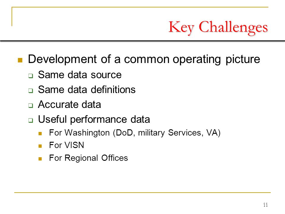 11 Key Challenges Development of a common operating picture  Same data source  Same data definitions  Accurate data  Useful performance data For Washington (DoD, military Services, VA) For VISN For Regional Offices 11