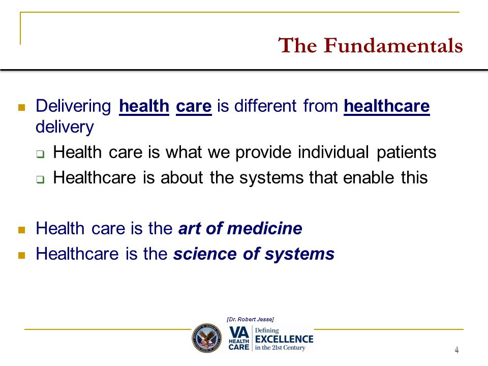 4 The Fundamentals Delivering health care is different from healthcare delivery  Health care is what we provide individual patients  Healthcare is about the systems that enable this Health care is the art of medicine Healthcare is the science of systems [Dr.