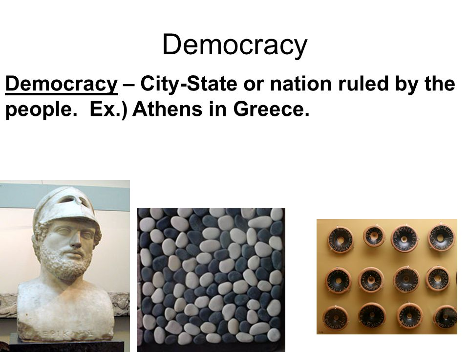 Democracy Democracy – City-State or nation ruled by the people. Ex.) Athens in Greece.