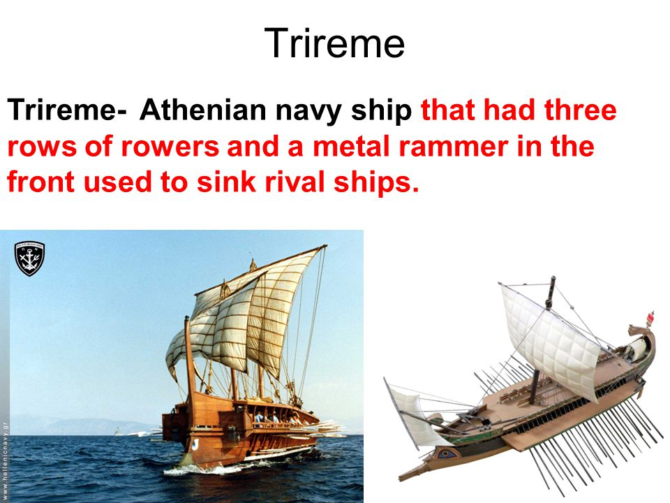 Trireme Trireme- Athenian navy ship that had three rows of rowers and a metal rammer in the front used to sink rival ships.