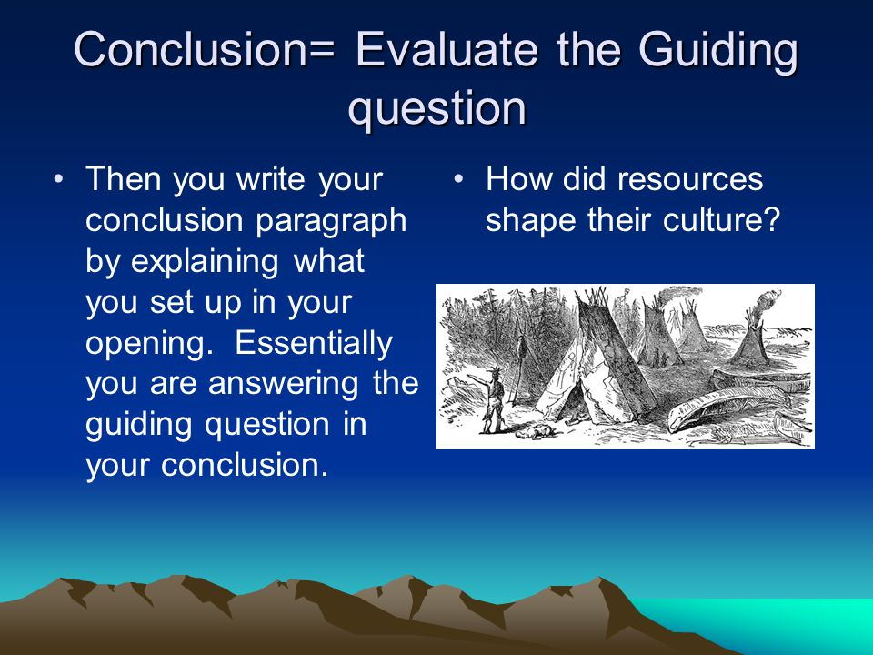 Conclusion= Evaluate the Guiding question Then you write your conclusion paragraph by explaining what you set up in your opening.