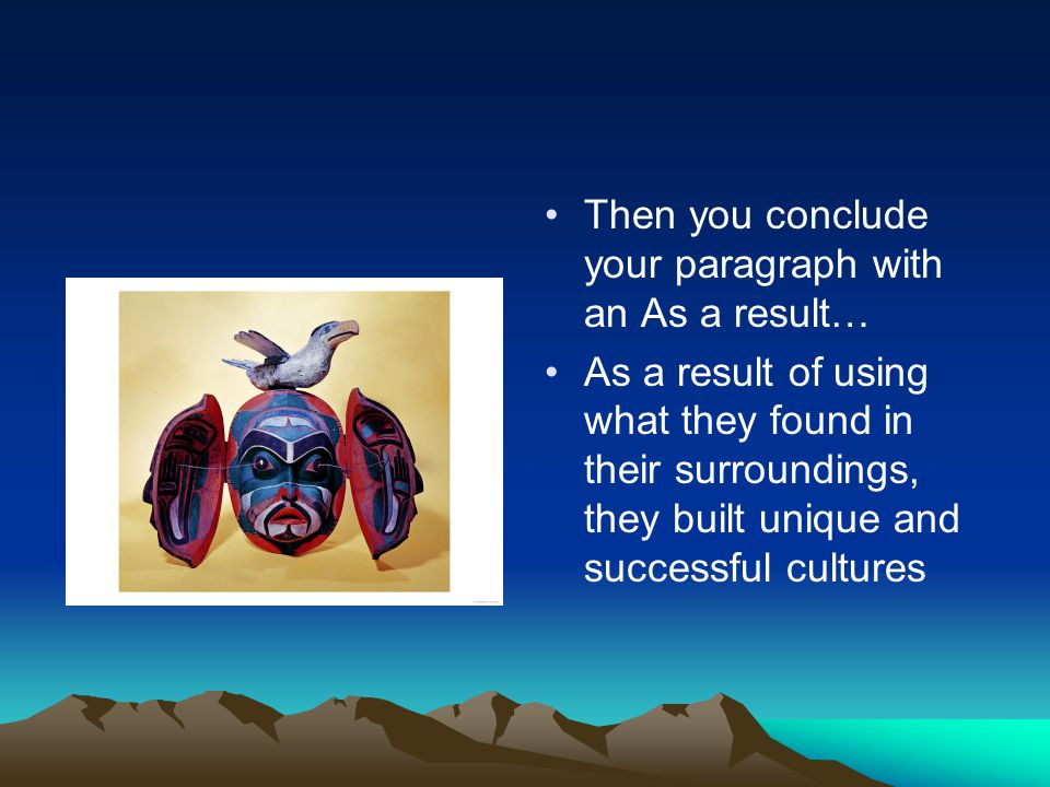 Then you conclude your paragraph with an As a result… As a result of using what they found in their surroundings, they built unique and successful cultures
