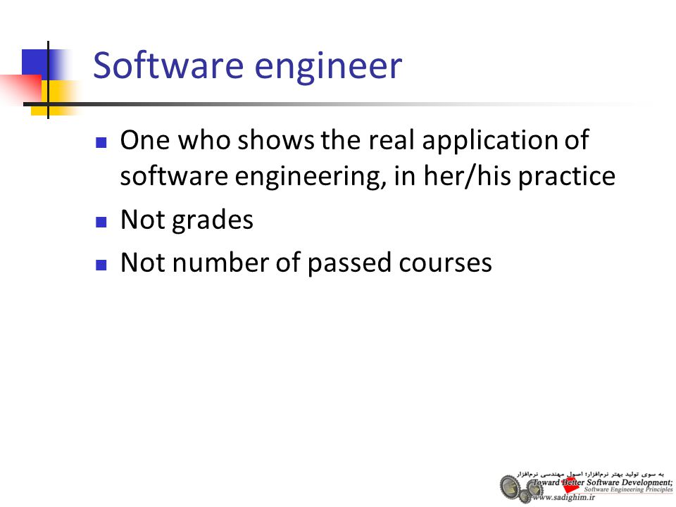 Software engineer One who shows the real application of software engineering, in her/his practice Not grades Not number of passed courses
